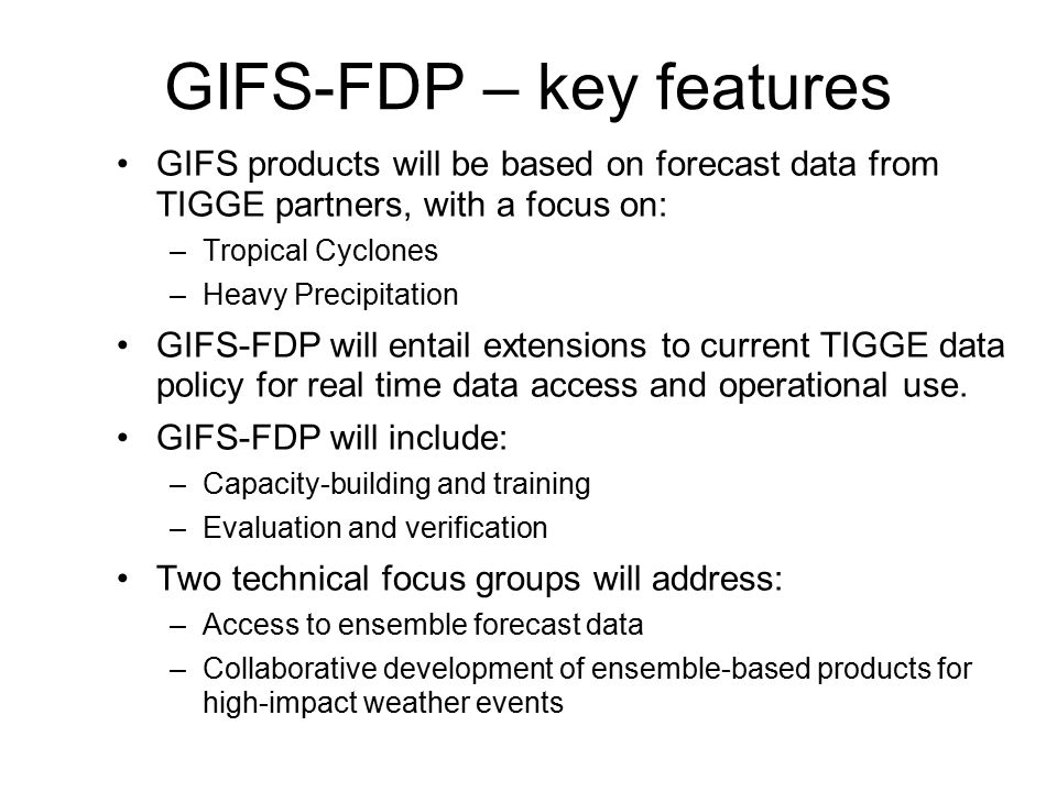 GIFS-FDP – key features GIFS products will be based on forecast data from TIGGE partners, with a focus on: –Tropical Cyclones –Heavy Precipitation GIFS-FDP will entail extensions to current TIGGE data policy for real time data access and operational use.