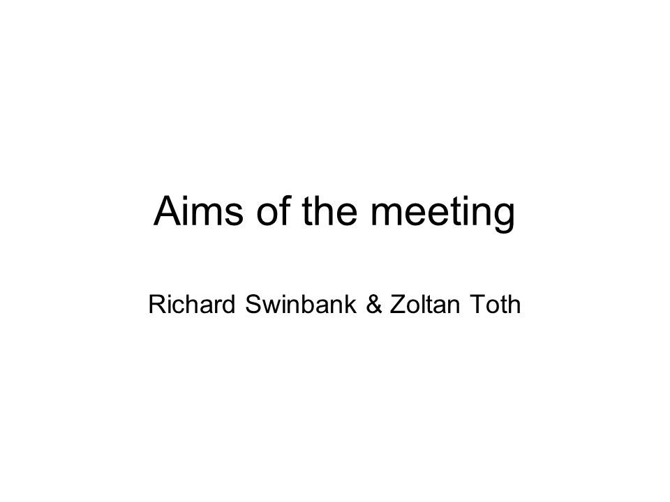 Aims of the meeting Richard Swinbank & Zoltan Toth
