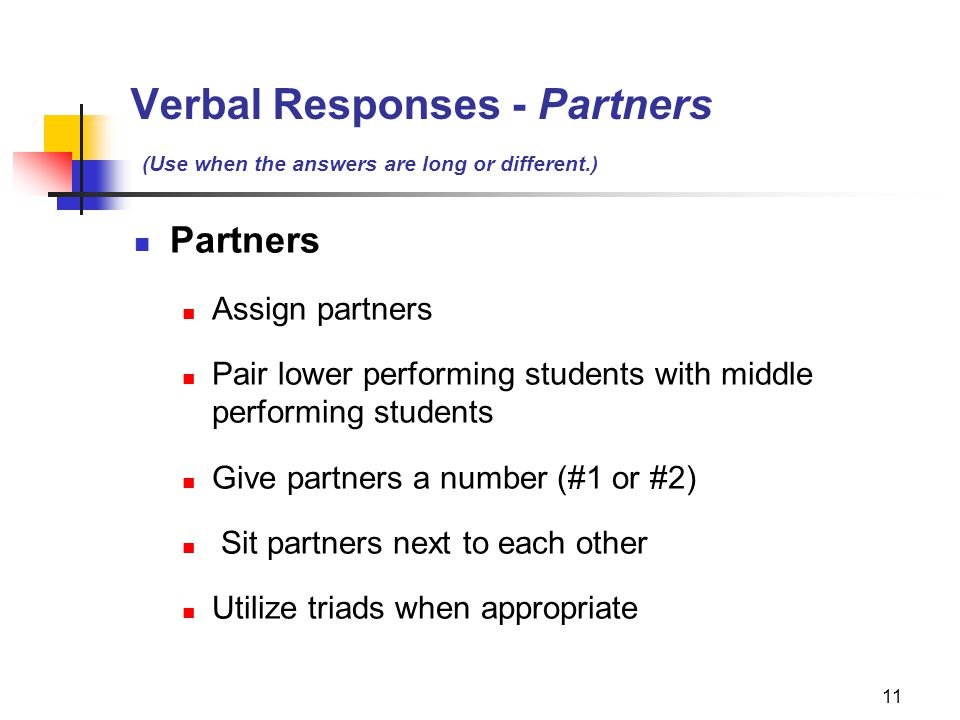 11 Verbal Responses - Partners (Use when the answers are long or different.) Partners Assign partners Pair lower performing students with middle perfo