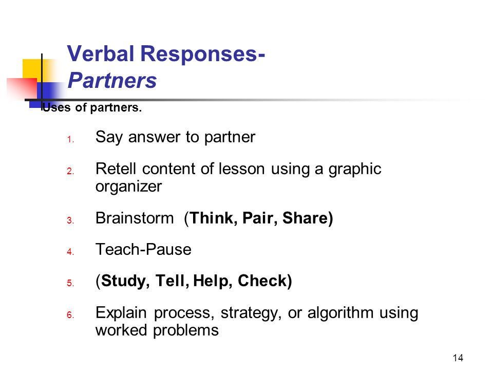 14 Verbal Responses- Partners Uses of partners. 1. Say answer to partner 2. Retell content of lesson using a graphic organizer 3. Brainstorm (Think, P
