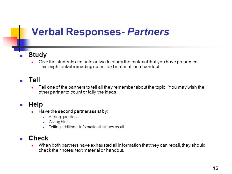 15 Verbal Responses- Partners Study Give the students a minute or two to study the material that you have presented. This might entail rereading notes