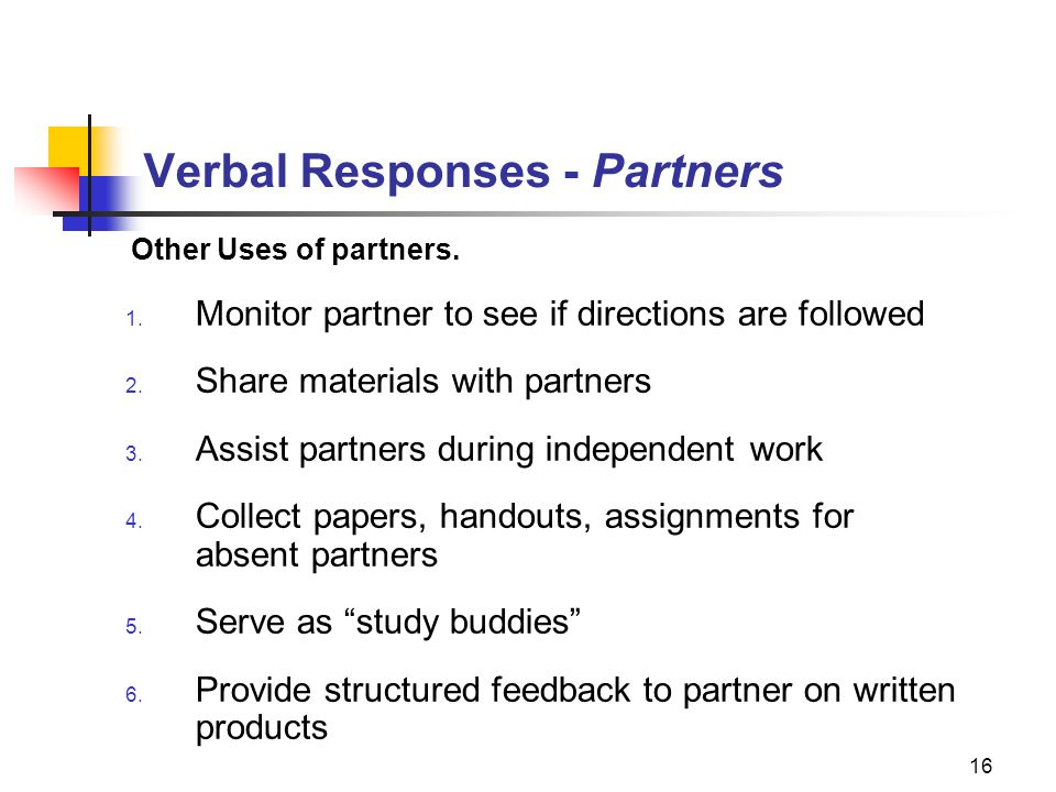16 Verbal Responses - Partners Other Uses of partners. 1. Monitor partner to see if directions are followed 2. Share materials with partners 3. Assist