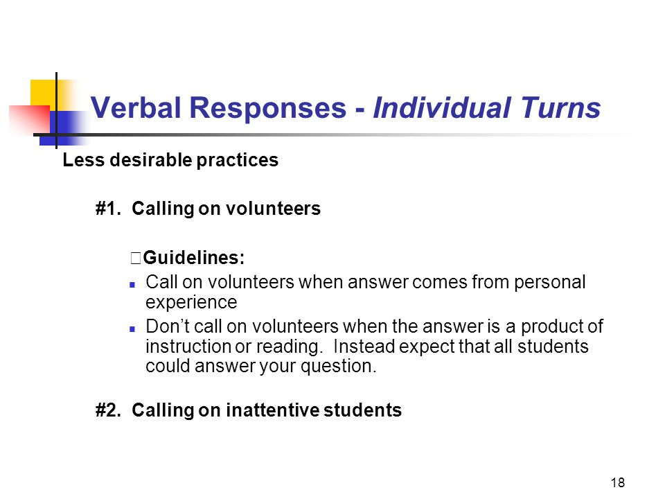 18 Verbal Responses - Individual Turns Less desirable practices #1. Calling on volunteers Guidelines: Call on volunteers when answer comes from person