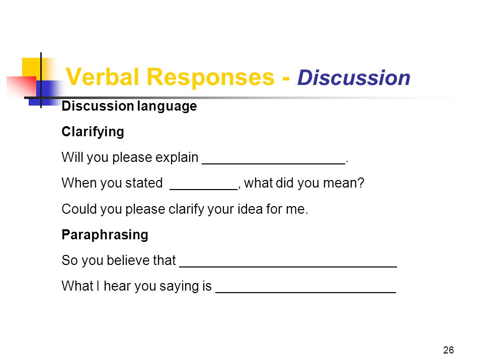 26 Verbal Responses - Discussion Discussion language Clarifying Will you please explain ___________________. When you stated _________, what did you m