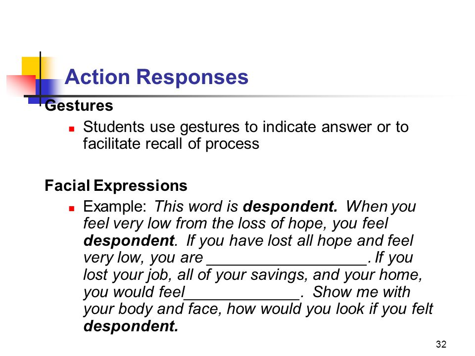 32 Action Responses Gestures Students use gestures to indicate answer or to facilitate recall of process Facial Expressions Example: This word is desp