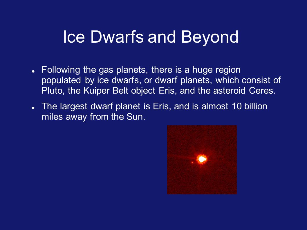 Ice Dwarfs and Beyond Following the gas planets, there is a huge region populated by ice dwarfs, or dwarf planets, which consist of Pluto, the Kuiper Belt object Eris, and the asteroid Ceres.