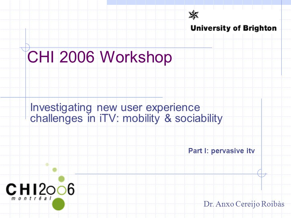 CHI 2006 Workshop Investigating new user experience challenges in iTV: mobility & sociability Part I: pervasive itv Dr.