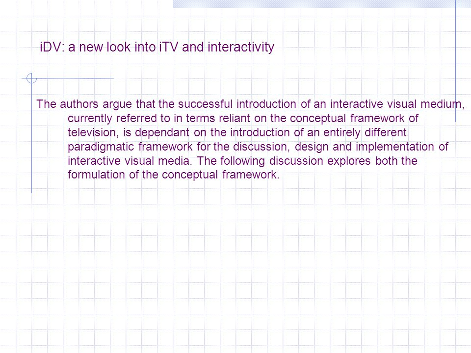 iDV: a new look into iTV and interactivity The authors argue that the successful introduction of an interactive visual medium, currently referred to in terms reliant on the conceptual framework of television, is dependant on the introduction of an entirely different paradigmatic framework for the discussion, design and implementation of interactive visual media.