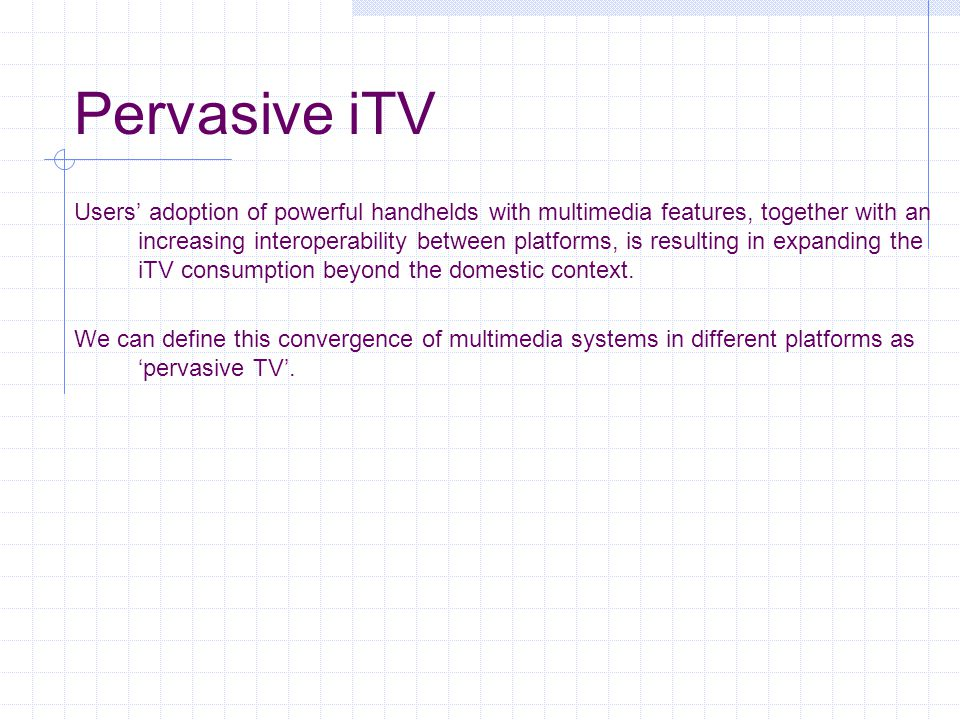 Pervasive iTV Users' adoption of powerful handhelds with multimedia features, together with an increasing interoperability between platforms, is resulting in expanding the iTV consumption beyond the domestic context.