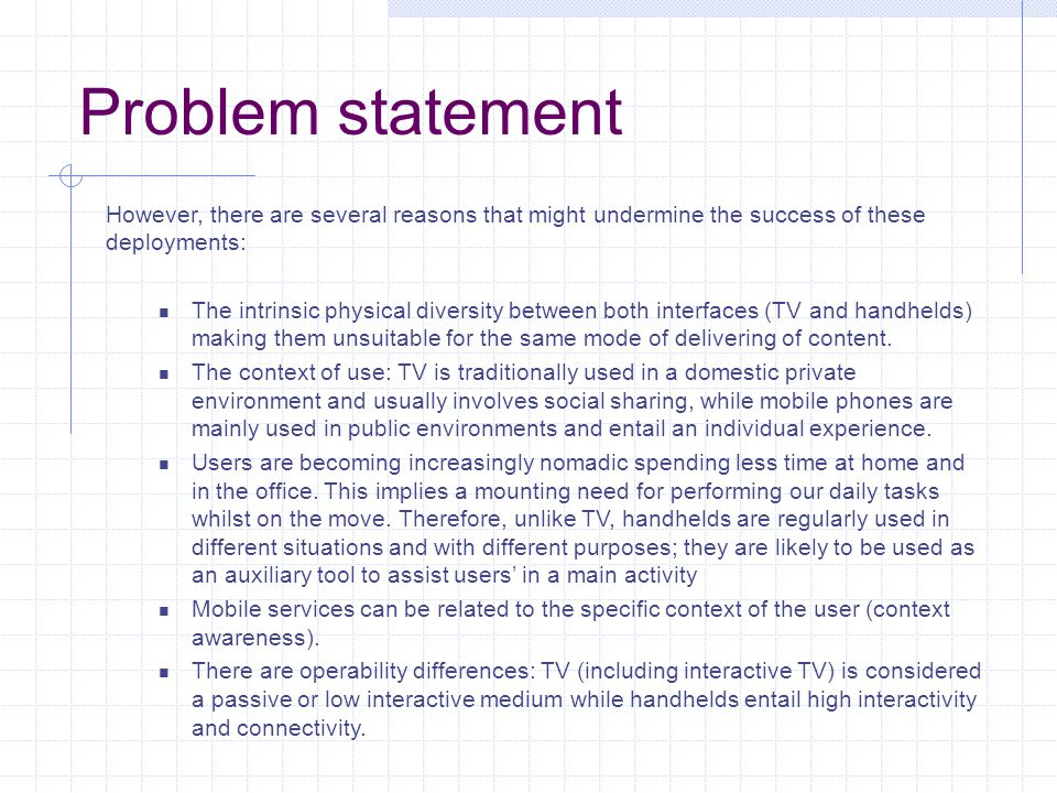 Problem statement However, there are several reasons that might undermine the success of these deployments: The intrinsic physical diversity between both interfaces (TV and handhelds) making them unsuitable for the same mode of delivering of content.