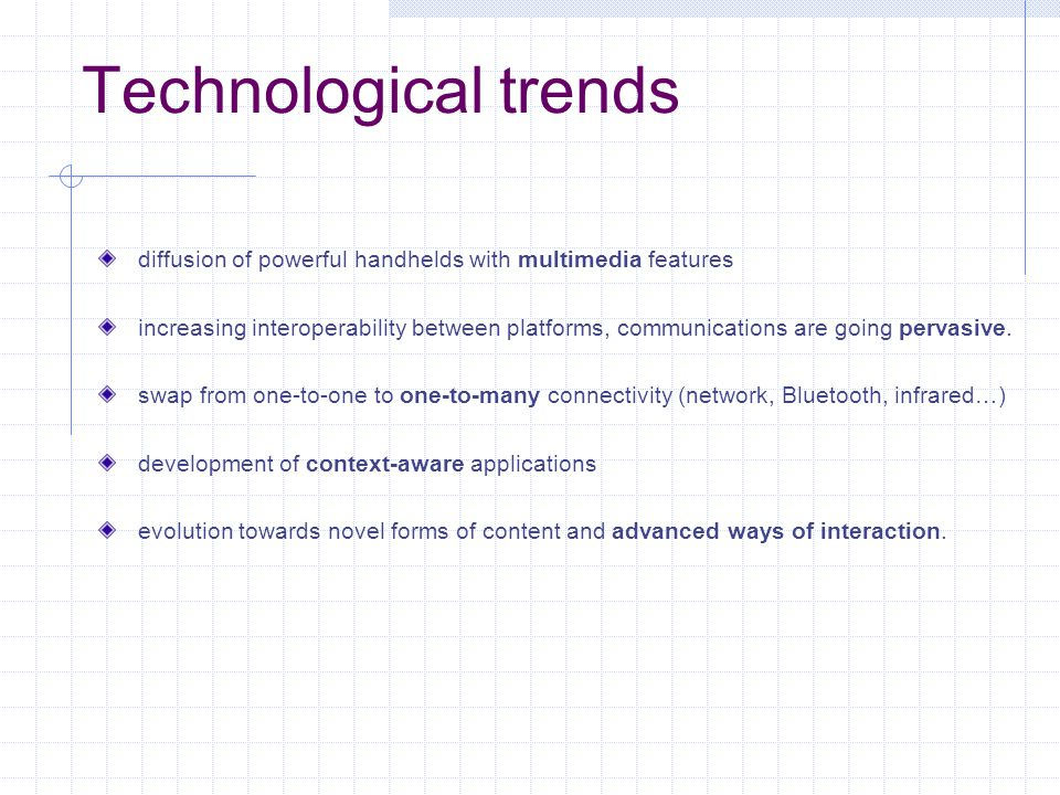 Technological trends diffusion of powerful handhelds with multimedia features increasing interoperability between platforms, communications are going pervasive.