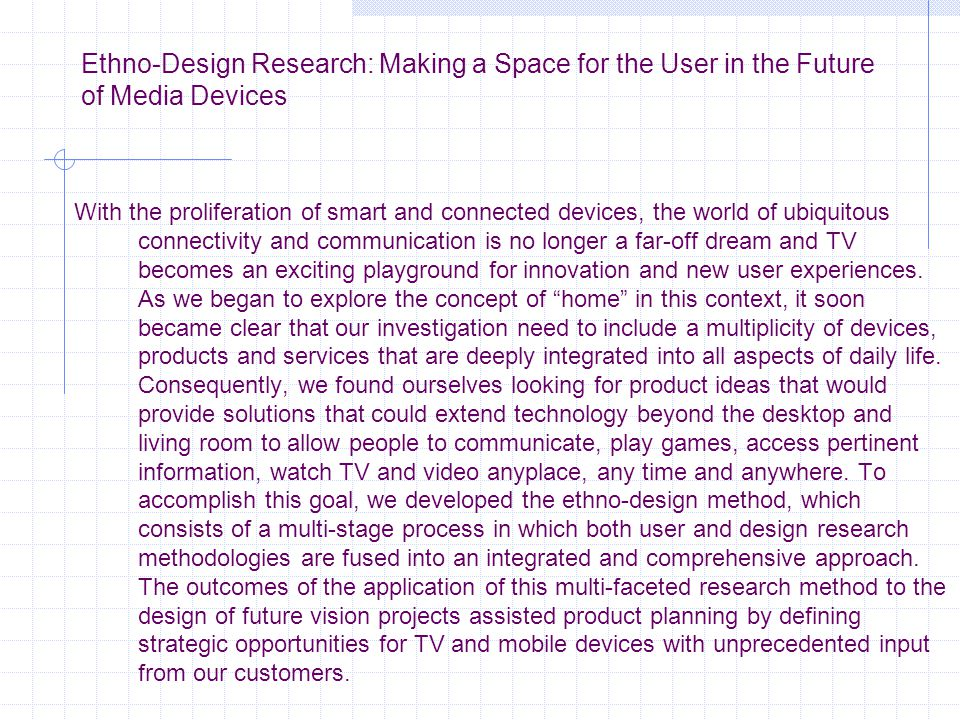 Ethno-Design Research: Making a Space for the User in the Future of Media Devices With the proliferation of smart and connected devices, the world of ubiquitous connectivity and communication is no longer a far-off dream and TV becomes an exciting playground for innovation and new user experiences.