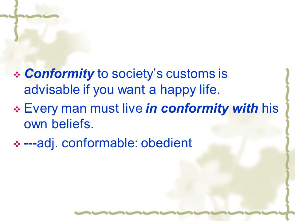 Conform to: agree with or comply with  She refuses to conform to the normal social conventions.