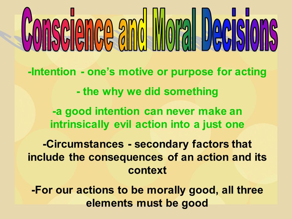 -Intention - one's motive or purpose for acting - the why we did something -a good intention can never make an intrinsically evil action into a just o