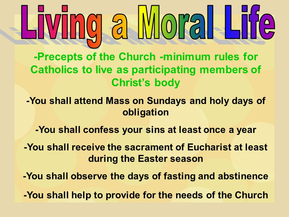-Precepts of the Church -minimum rules for Catholics to live as participating members of Christ's body -You shall attend Mass on Sundays and holy days