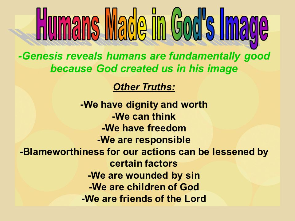 -Genesis reveals humans are fundamentally good because God created us in his image Other Truths: -We have dignity and worth -We can think -We have fre
