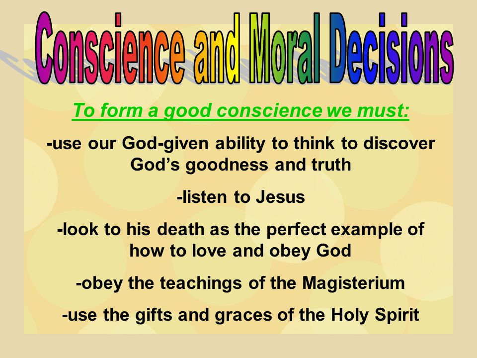 To form a good conscience we must: -use our God-given ability to think to discover God's goodness and truth -listen to Jesus -look to his death as the