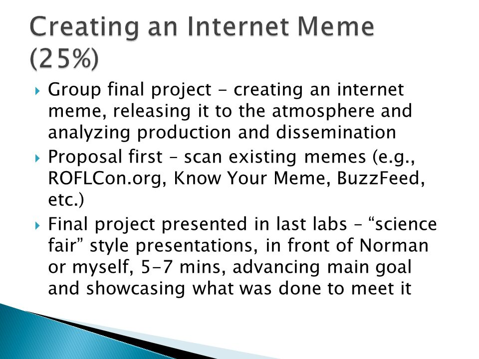  Group final project - creating an internet meme, releasing it to the atmosphere and analyzing production and dissemination  Proposal first – scan existing memes (e.g., ROFLCon.org, Know Your Meme, BuzzFeed, etc.)  Final project presented in last labs – science fair style presentations, in front of Norman or myself, 5-7 mins, advancing main goal and showcasing what was done to meet it