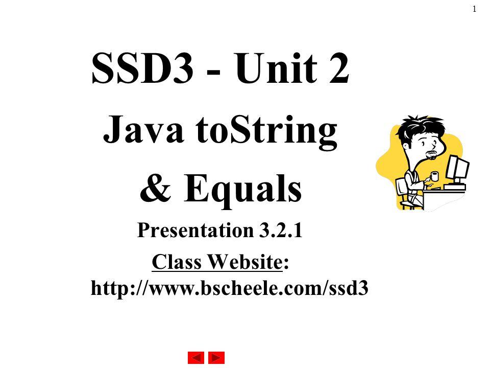 1 SSD3 - Unit 2 Java toString & Equals Presentation 3.2.1 Class Website: http://www.bscheele.com/ssd3