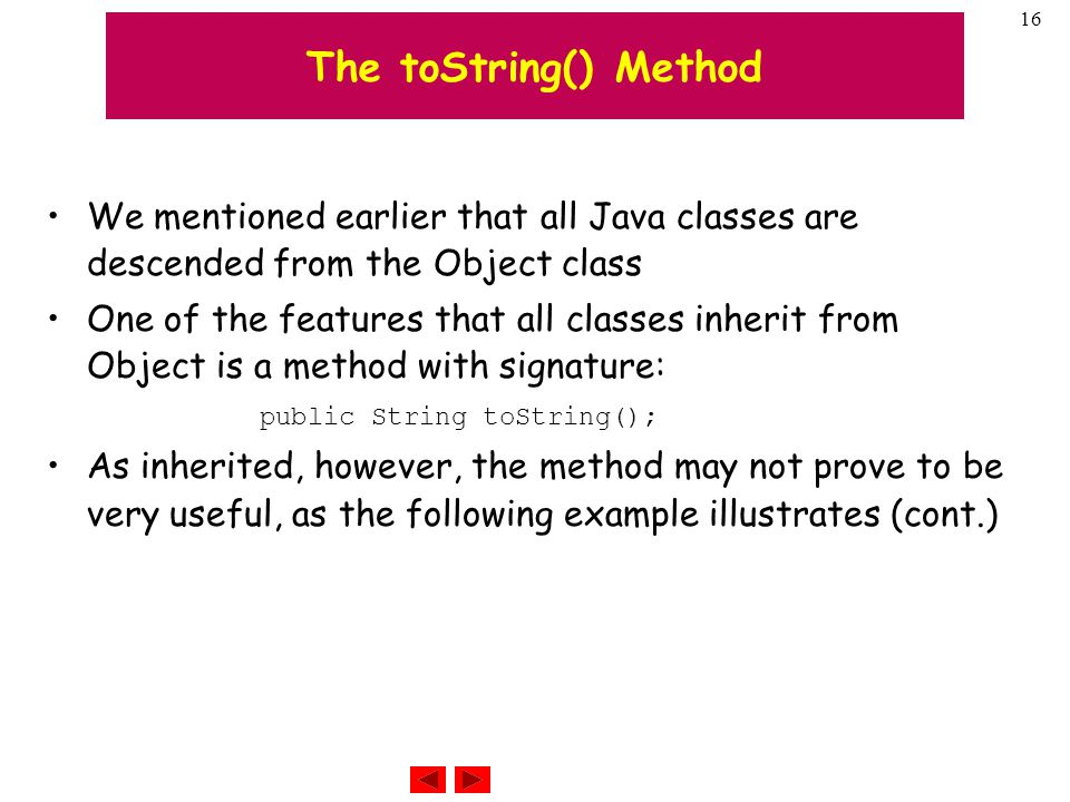 16 The toString() Method We mentioned earlier that all Java classes are descended from the Object class One of the features that all classes inherit from Object is a method with signature: public String toString(); As inherited, however, the method may not prove to be very useful, as the following example illustrates (cont.)