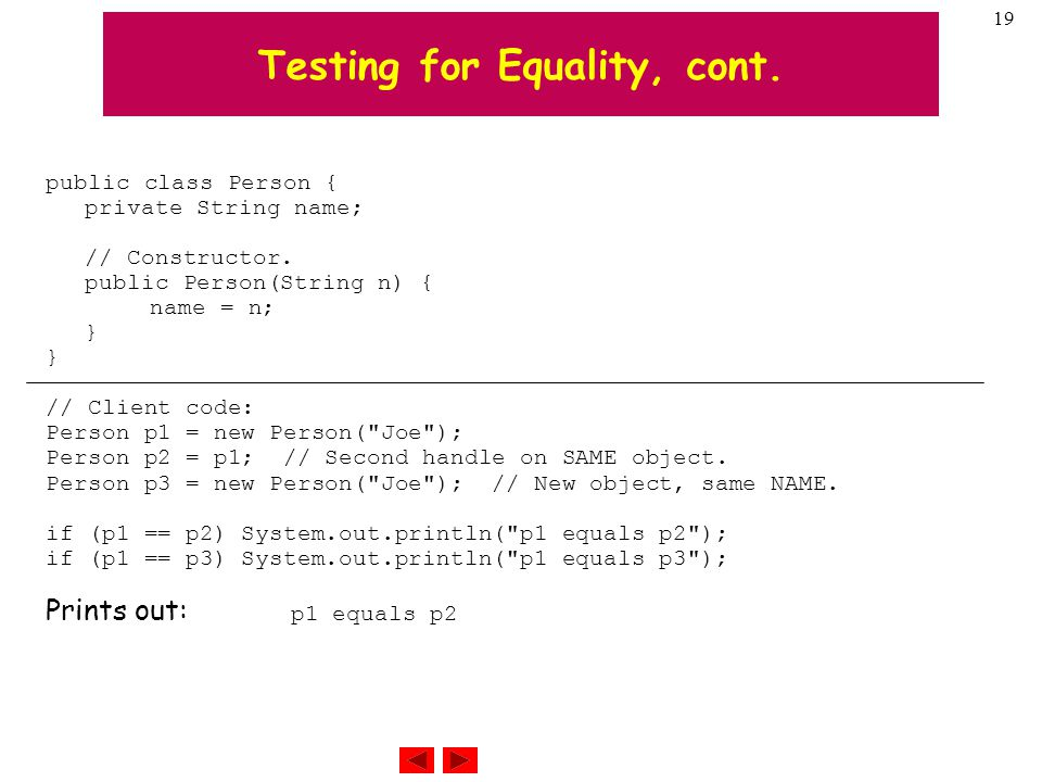 19 Testing for Equality, cont. public class Person { private String name; // Constructor.