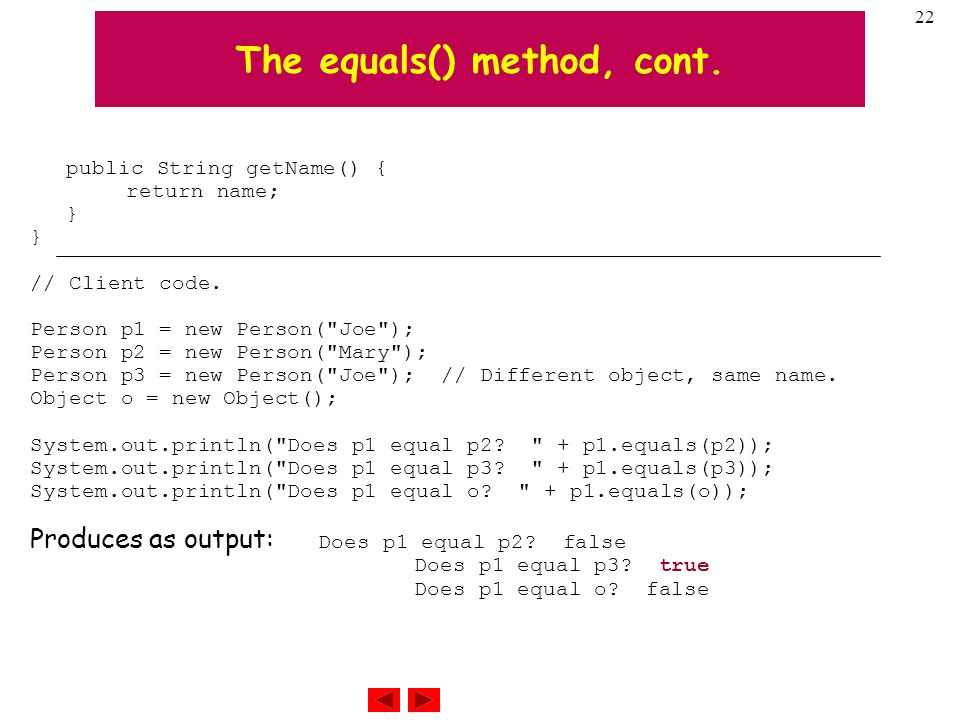 22 The equals() method, cont. public String getName() { return name; } // Client code.