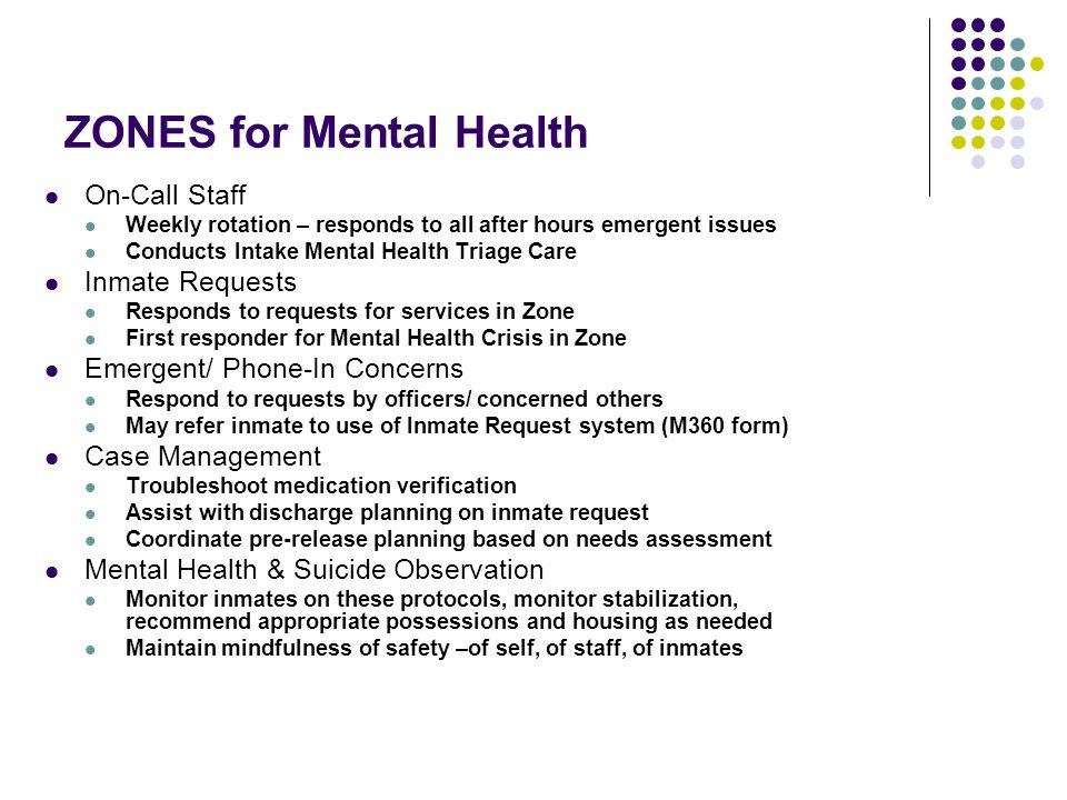 ZONES for Mental Health On-Call Staff Weekly rotation – responds to all after hours emergent issues Conducts Intake Mental Health Triage Care Inmate Requests Responds to requests for services in Zone First responder for Mental Health Crisis in Zone Emergent/ Phone-In Concerns Respond to requests by officers/ concerned others May refer inmate to use of Inmate Request system (M360 form) Case Management Troubleshoot medication verification Assist with discharge planning on inmate request Coordinate pre-release planning based on needs assessment Mental Health & Suicide Observation Monitor inmates on these protocols, monitor stabilization, recommend appropriate possessions and housing as needed Maintain mindfulness of safety –of self, of staff, of inmates