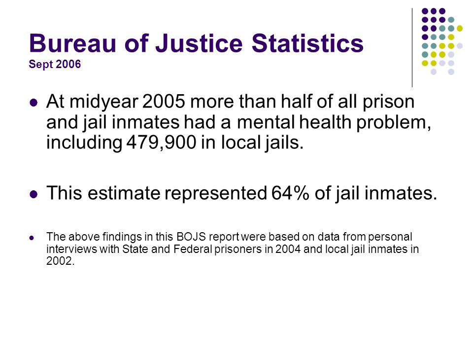 Bureau of Justice Statistics Sept 2006 At midyear 2005 more than half of all prison and jail inmates had a mental health problem, including 479,900 in local jails.