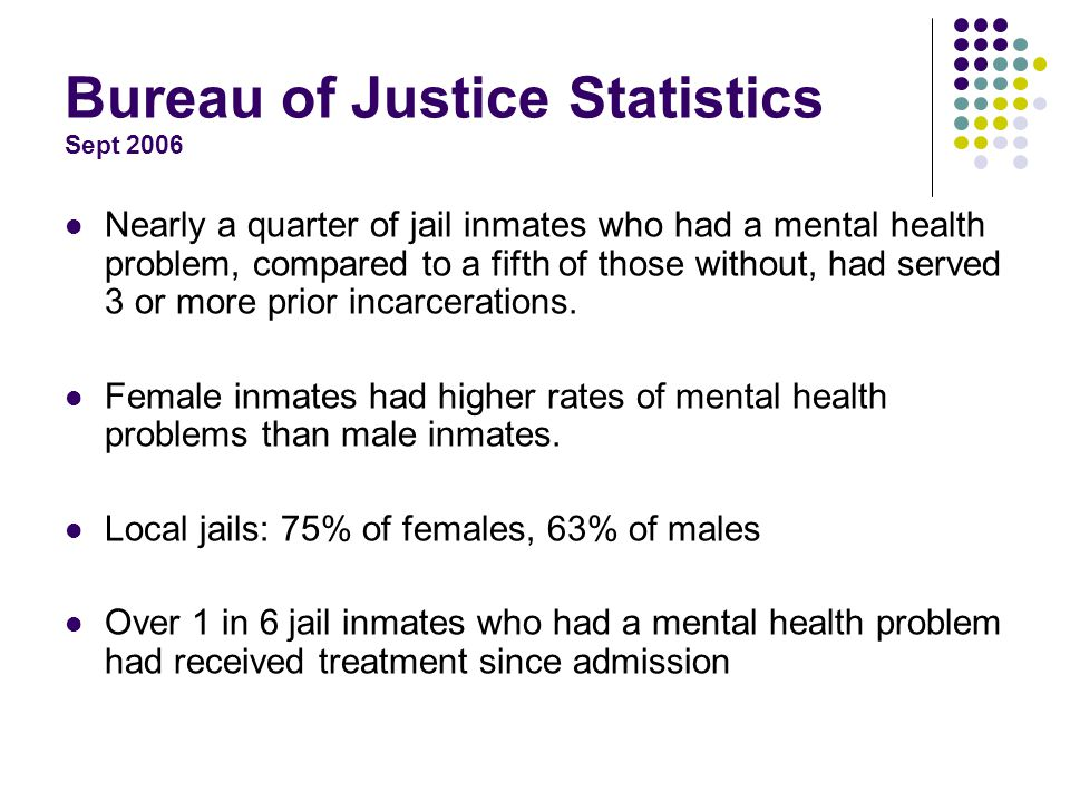 Bureau of Justice Statistics Sept 2006 Nearly a quarter of jail inmates who had a mental health problem, compared to a fifth of those without, had served 3 or more prior incarcerations.