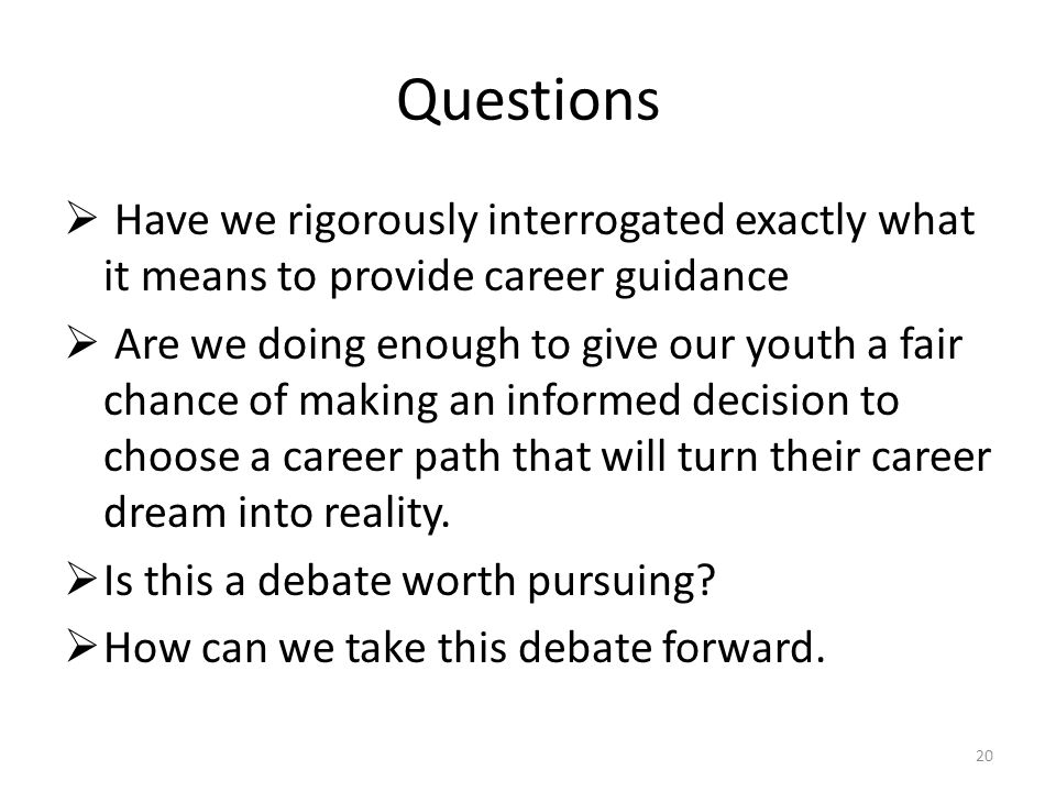 Questions  Have we rigorously interrogated exactly what it means to provide career guidance  Are we doing enough to give our youth a fair chance of making an informed decision to choose a career path that will turn their career dream into reality.