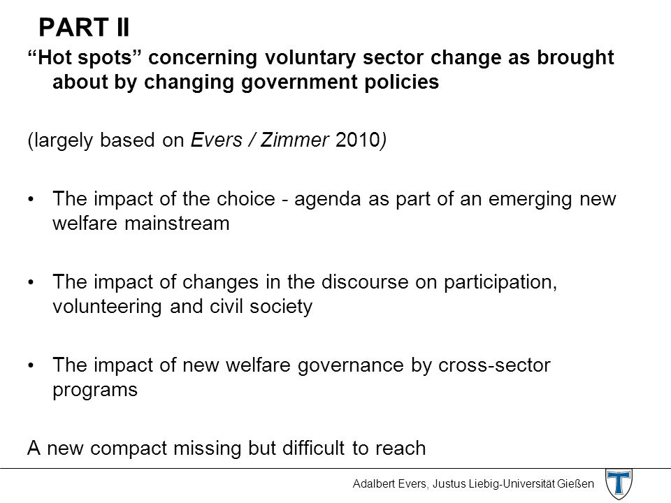 Adalbert Evers, Justus Liebig-Universität Gießen PART II Hot spots concerning voluntary sector change as brought about by changing government policies (largely based on Evers / Zimmer 2010) The impact of the choice - agenda as part of an emerging new welfare mainstream The impact of changes in the discourse on participation, volunteering and civil society The impact of new welfare governance by cross-sector programs A new compact missing but difficult to reach