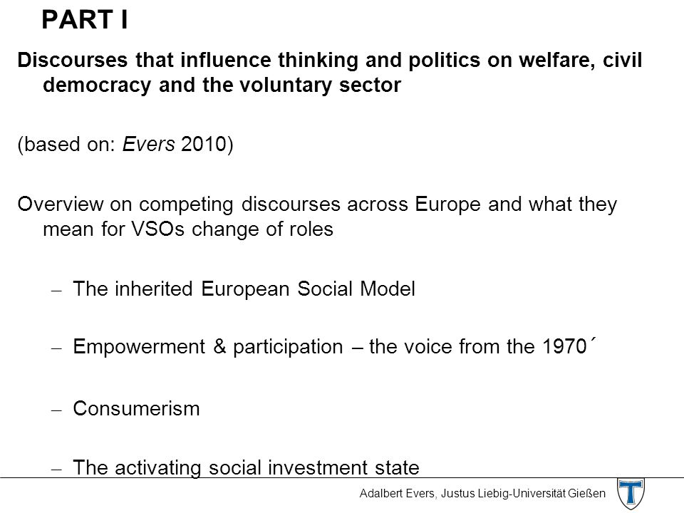 Adalbert Evers, Justus Liebig-Universität Gießen PART I Discourses that influence thinking and politics on welfare, civil democracy and the voluntary sector (based on: Evers 2010) Overview on competing discourses across Europe and what they mean for VSOs change of roles – The inherited European Social Model – Empowerment & participation – the voice from the 1970´ – Consumerism – The activating social investment state