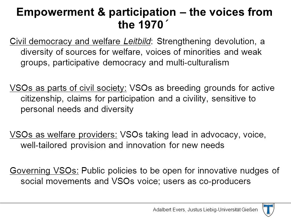 Adalbert Evers, Justus Liebig-Universität Gießen Empowerment & participation – the voices from the 1970´ Civil democracy and welfare Leitbild: Strengthening devolution, a diversity of sources for welfare, voices of minorities and weak groups, participative democracy and multi-culturalism VSOs as parts of civil society: VSOs as breeding grounds for active citizenship, claims for participation and a civility, sensitive to personal needs and diversity VSOs as welfare providers: VSOs taking lead in advocacy, voice, well-tailored provision and innovation for new needs Governing VSOs: Public policies to be open for innovative nudges of social movements and VSOs voice; users as co-producers