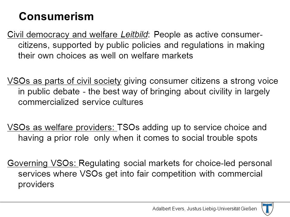 Adalbert Evers, Justus Liebig-Universität Gießen Consumerism Civil democracy and welfare Leitbild: People as active consumer- citizens, supported by p