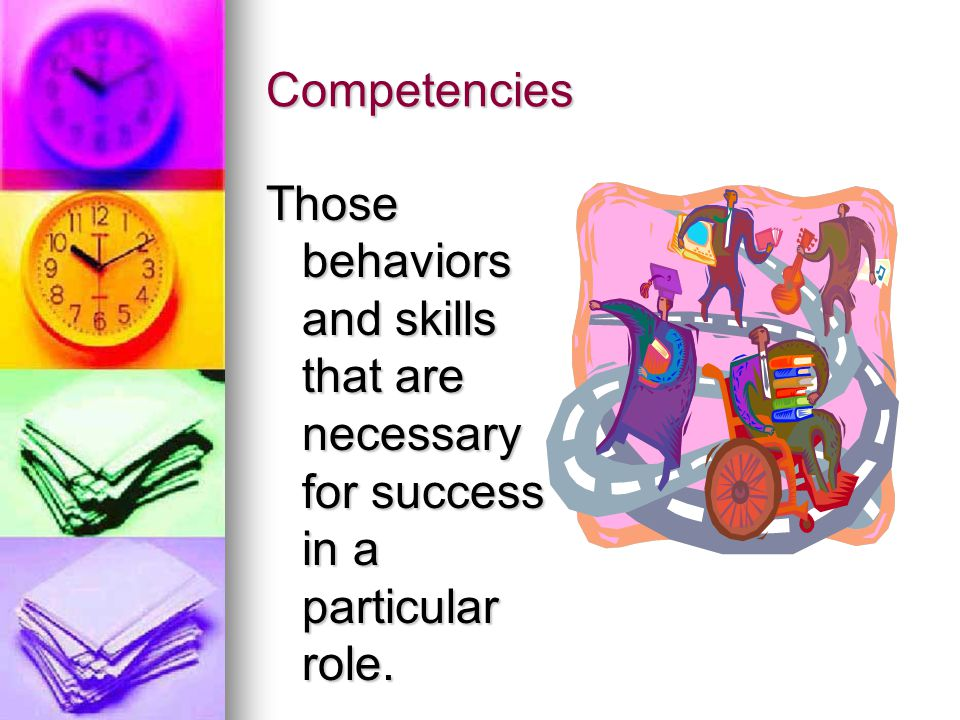 Competencies Those behaviors and skills that are necessary for success in a particular role.