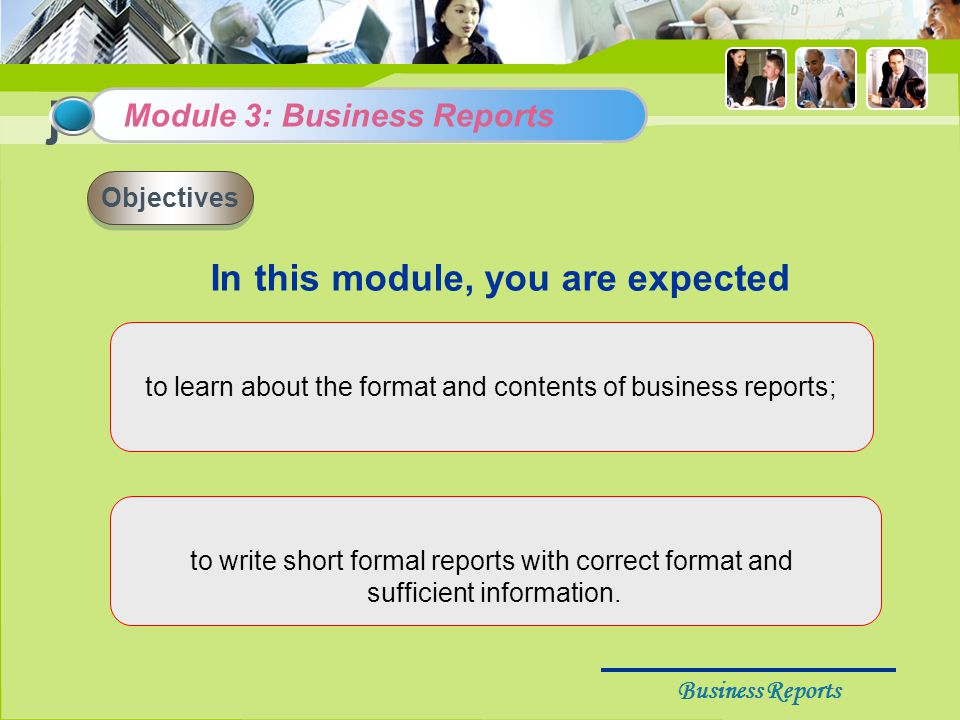 Business Reports j In this module, you are expected Module 3: Business Reports Objectives to learn about the format and contents of business reports; to write short formal reports with correct format and sufficient information.