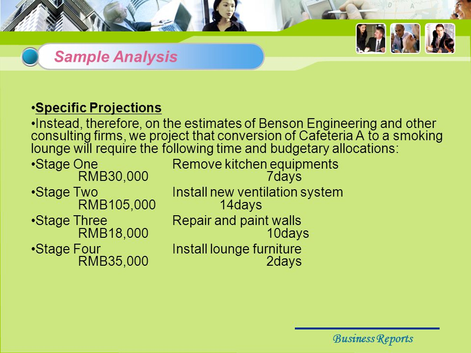 Business Reports Specific Projections Instead, therefore, on the estimates of Benson Engineering and other consulting firms, we project that conversion of Cafeteria A to a smoking lounge will require the following time and budgetary allocations: Stage OneRemove kitchen equipments RMB30,0007days Stage TwoInstall new ventilation system RMB105,00014days Stage ThreeRepair and paint walls RMB18,00010days Stage FourInstall lounge furniture RMB35,0002days Sample Analysis