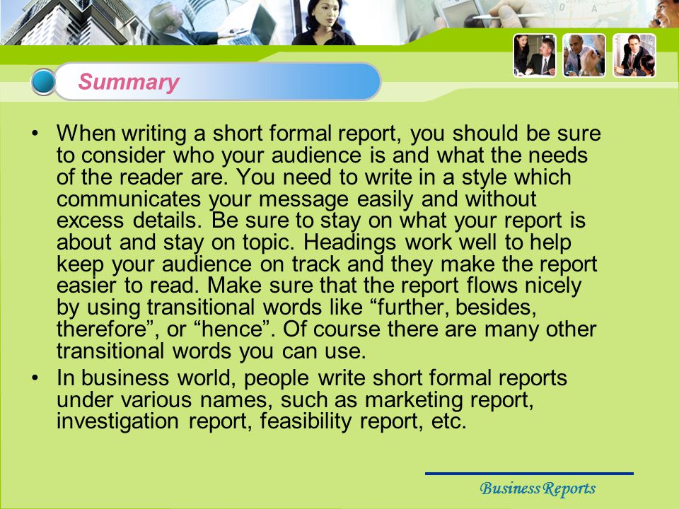 Business Reports Summary When writing a short formal report, you should be sure to consider who your audience is and what the needs of the reader are.