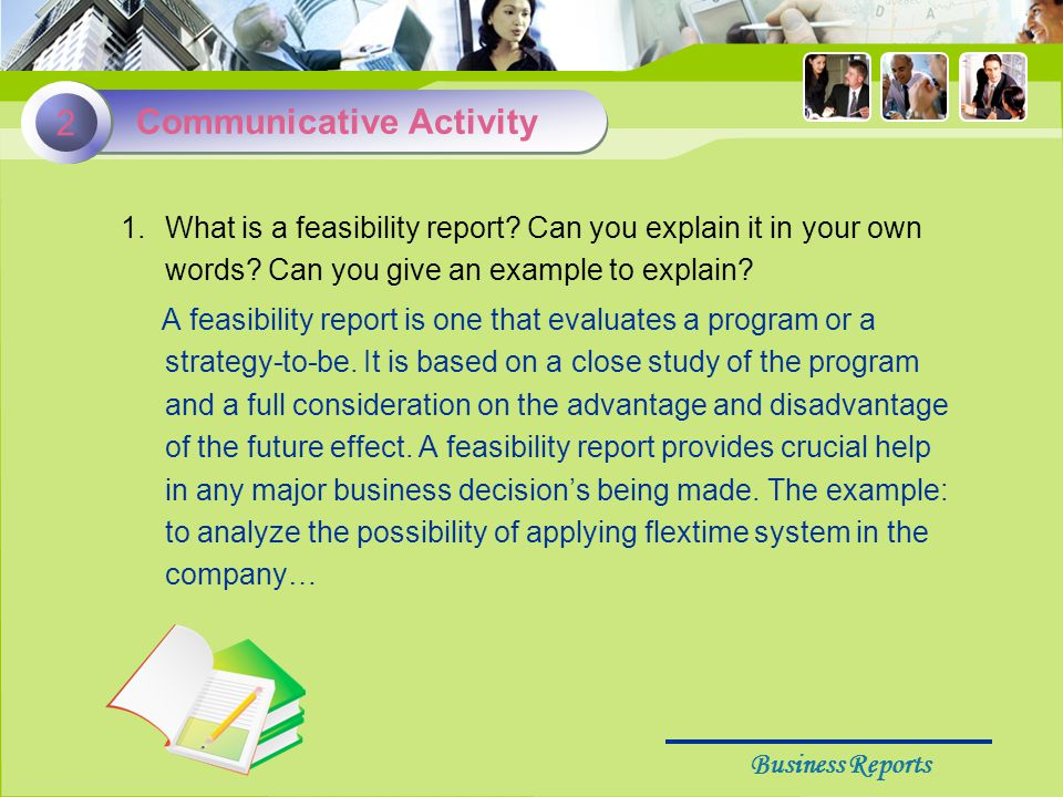 Business Reports 1.What is a feasibility report. Can you explain it in your own words.