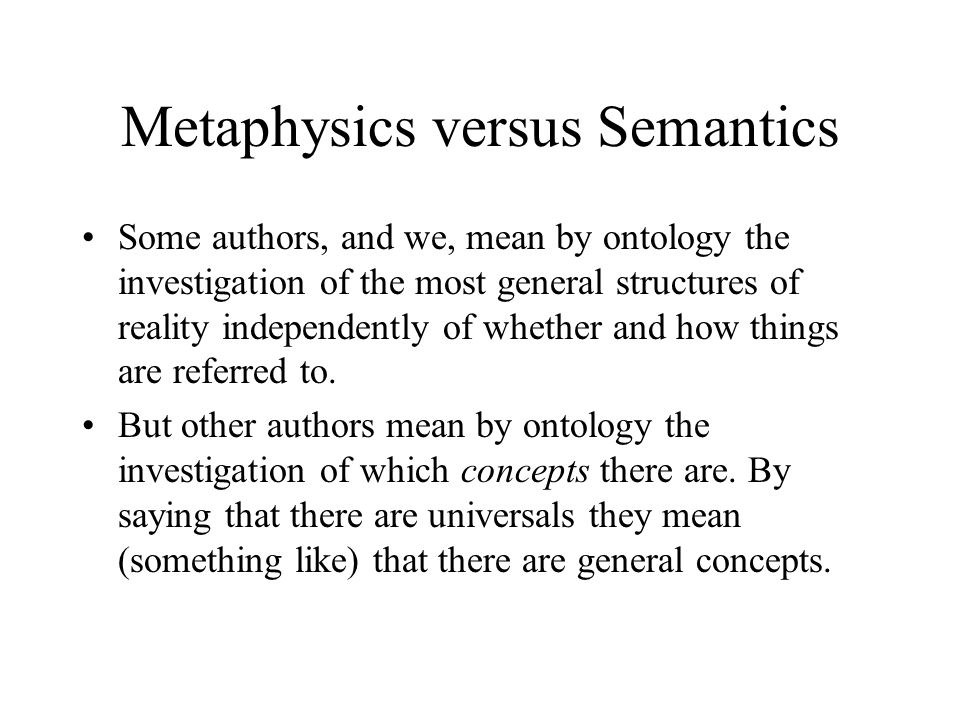Metaphysics versus Semantics Some authors, and we, mean by ontology the investigation of the most general structures of reality independently of whether and how things are referred to.