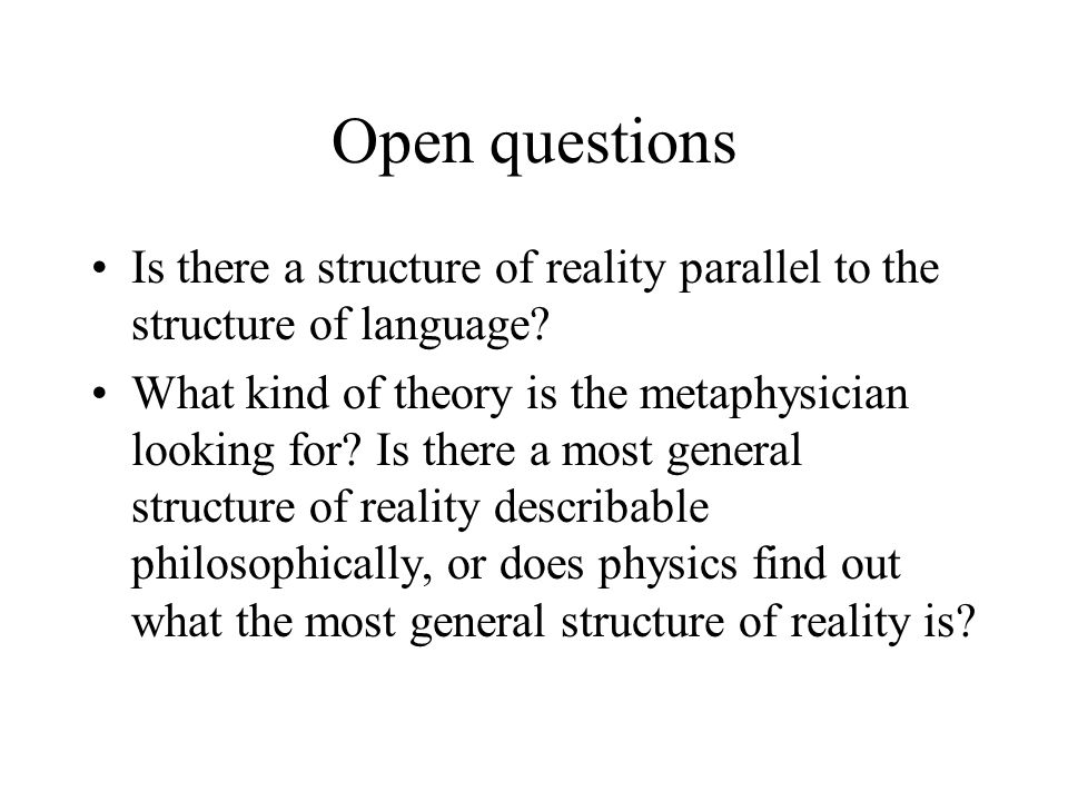 Open questions Is there a structure of reality parallel to the structure of language.