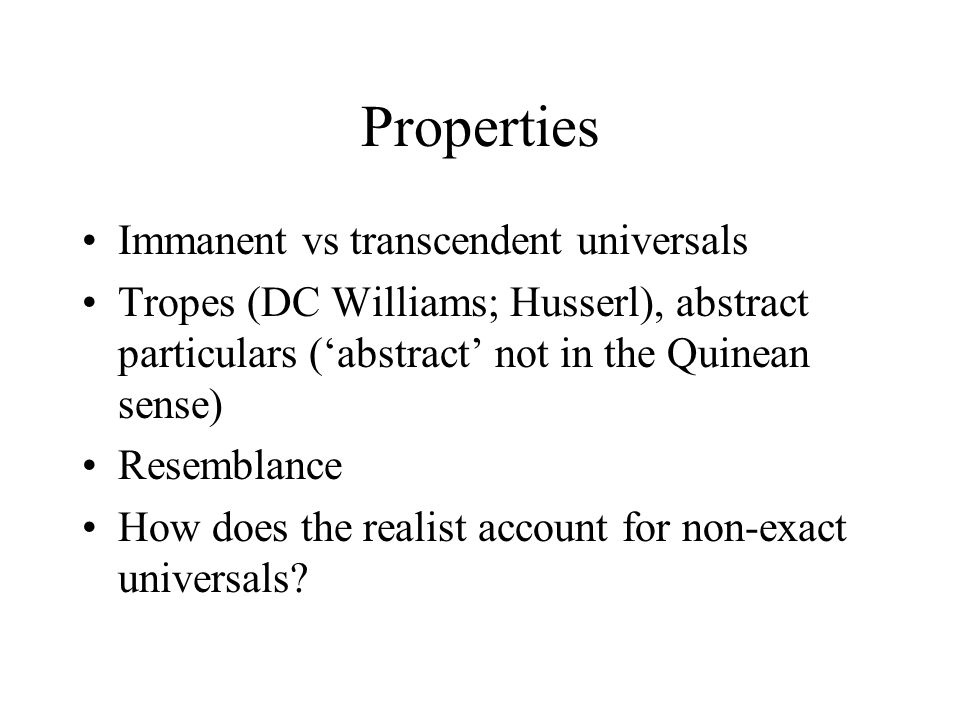 Properties Immanent vs transcendent universals Tropes (DC Williams; Husserl), abstract particulars ('abstract' not in the Quinean sense) Resemblance How does the realist account for non-exact universals