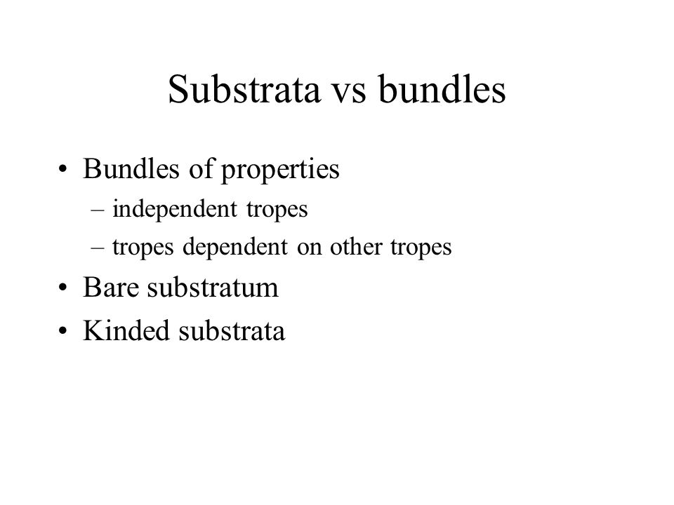 Substrata vs bundles Bundles of properties –independent tropes –tropes dependent on other tropes Bare substratum Kinded substrata