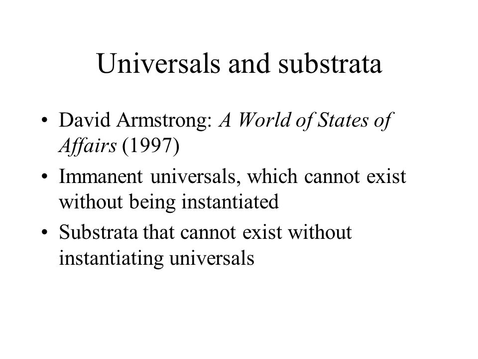Universals and substrata David Armstrong: A World of States of Affairs (1997) Immanent universals, which cannot exist without being instantiated Substrata that cannot exist without instantiating universals