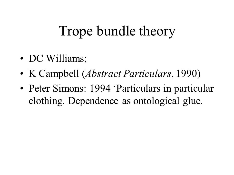 Trope bundle theory DC Williams; K Campbell (Abstract Particulars, 1990) Peter Simons: 1994 'Particulars in particular clothing.