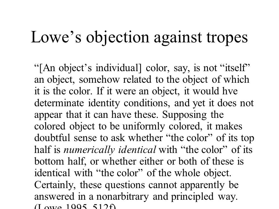 Lowe's objection against tropes [An object's individual] color, say, is not itself an object, somehow related to the object of which it is the color.