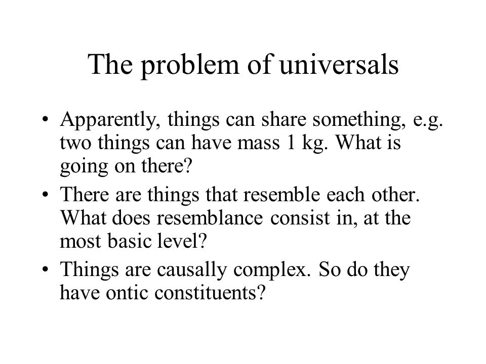 The problem of universals Apparently, things can share something, e.g.