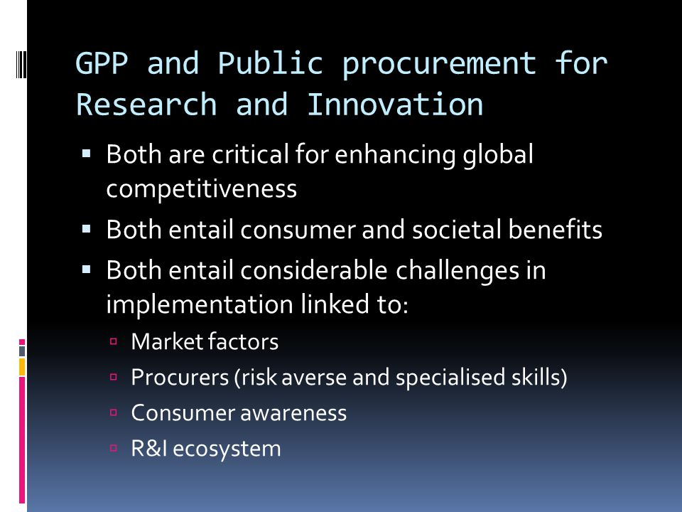 GPP and Public procurement for Research and Innovation  Both are critical for enhancing global competitiveness  Both entail consumer and societal benefits  Both entail considerable challenges in implementation linked to:  Market factors  Procurers (risk averse and specialised skills)  Consumer awareness  R&I ecosystem