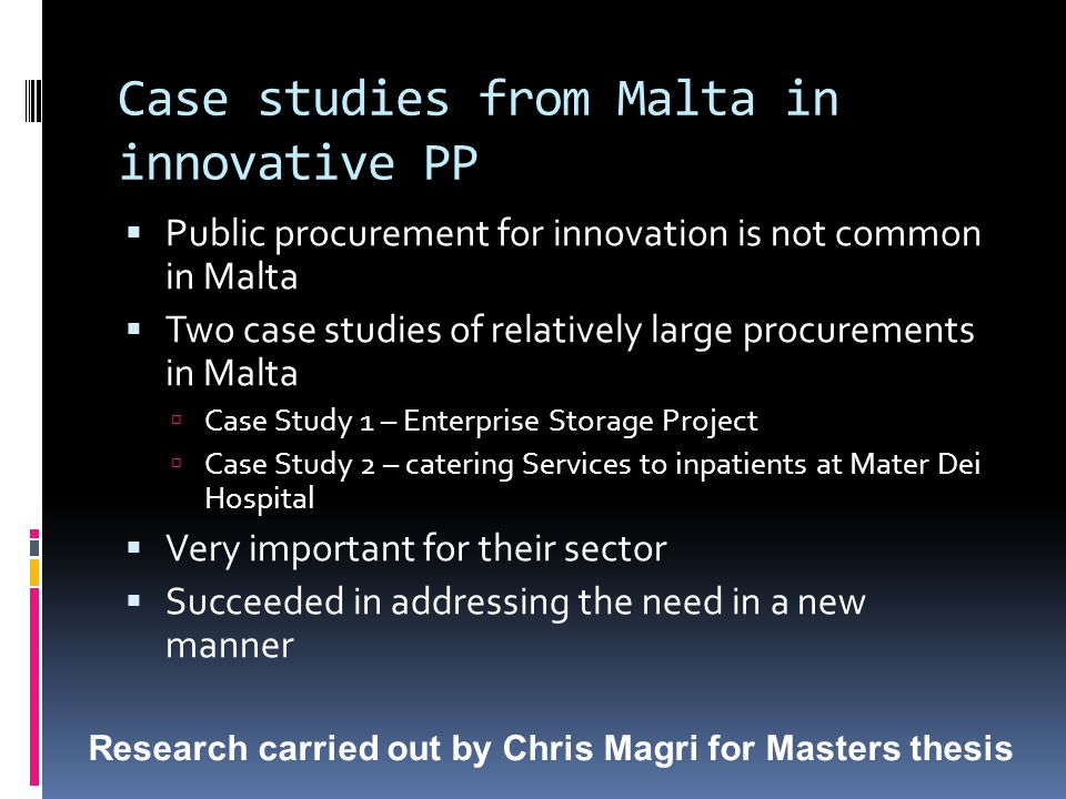 Case studies from Malta in innovative PP  Public procurement for innovation is not common in Malta  Two case studies of relatively large procurements in Malta  Case Study 1 – Enterprise Storage Project  Case Study 2 – catering Services to inpatients at Mater Dei Hospital  Very important for their sector  Succeeded in addressing the need in a new manner Research carried out by Chris Magri for Masters thesis