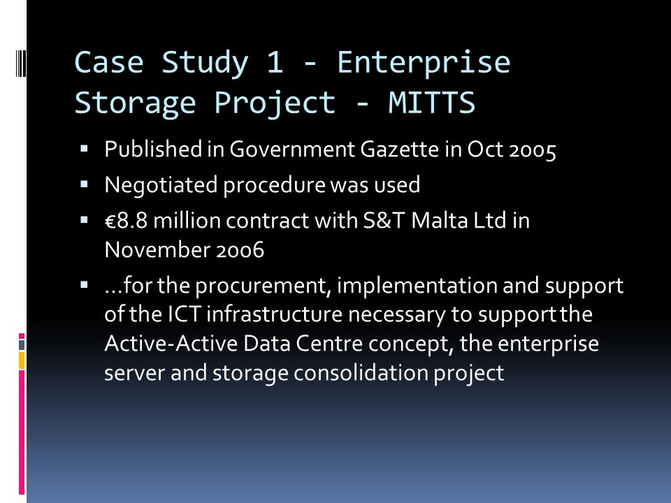 Case Study 1 - Enterprise Storage Project - MITTS  Published in Government Gazette in Oct 2005  Negotiated procedure was used  €8.8 million contract with S&T Malta Ltd in November 2006  …for the procurement, implementation and support of the ICT infrastructure necessary to support the Active-Active Data Centre concept, the enterprise server and storage consolidation project